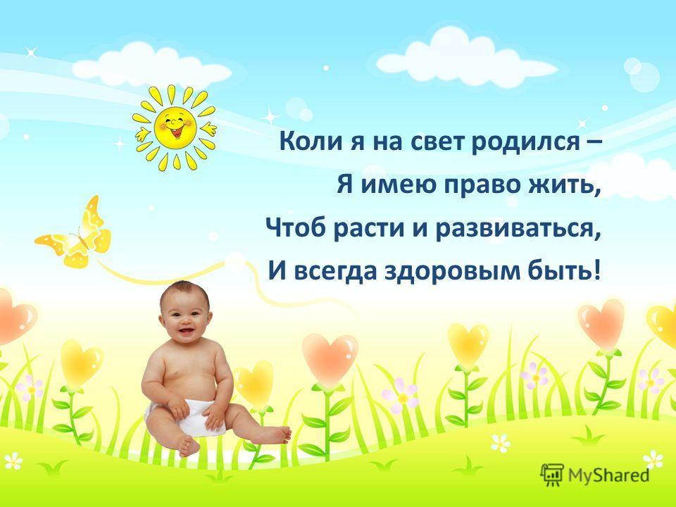 Коли я на свет родился – Я имею право жить, Чтоб расти и развиваться, И всегда здоровым быть!