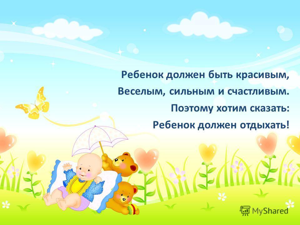 Ребенок должен быть красивым, Веселым, сильным и счастливым. Поэтому хотим сказать: Ребенок должен отдыхать!