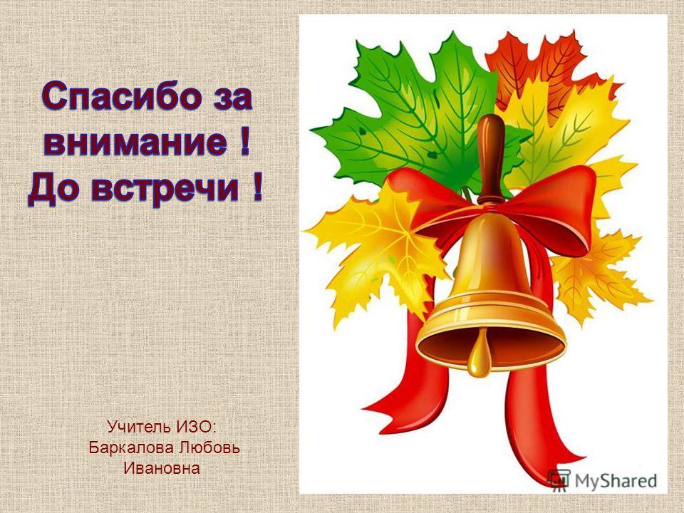Учитель ИЗО: Баркалова Любовь Ивановна