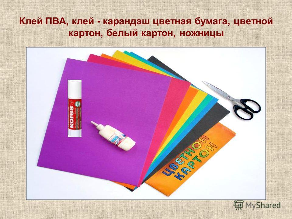 Клей ПВА, клей - карандаш цветная бумага, цветной картон, белый картон, ножницы