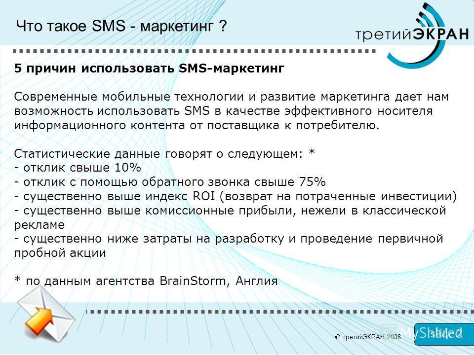 slide 2 третийЭКРАН 2008 5 причин использовать SMS-маркетинг Современные мобильные технологии и развитие маркетинга дает нам возможность использовать SMS в качестве эффективного носителя информационного контента от поставщика к потребителю. Статистич