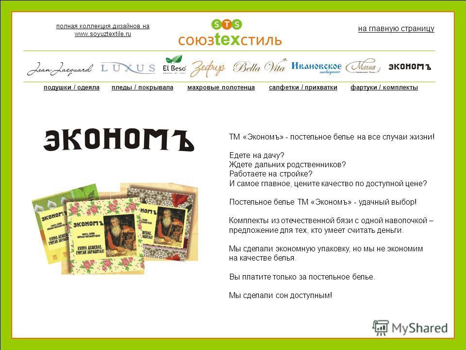 полная коллекция дизайнов на www.soyuztextile.ru на главную страницу подушки / одеялапледы / покрываламахровые полотенцасалфетки / прихваткифартуки / комплекты ТМ «Экономъ» - постельное белье на все случаи жизни! Едете на дачу? Ждете дальних родствен