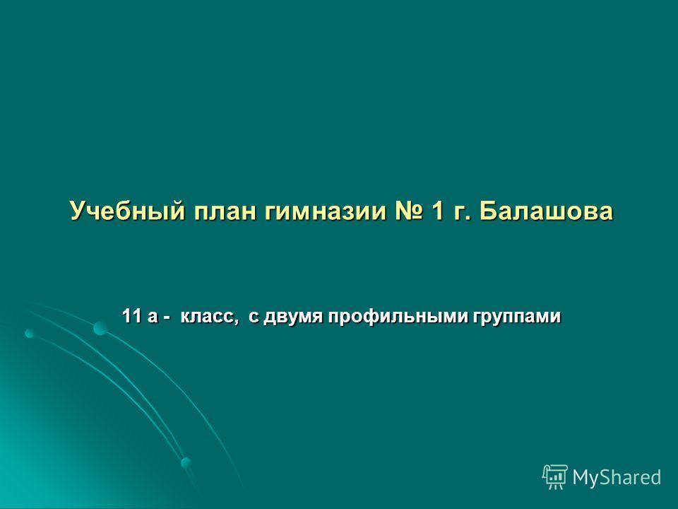 Учебный план гимназии 1 г. Балашова 11 а - класс, с двумя профильными группами