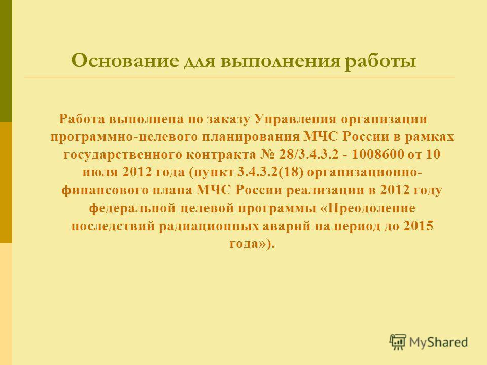 Основание для выполнения работы Работа выполнена по заказу Управления организации программно-целевого планирования МЧС России в рамках государственного контракта 28/3.4.3.2 - 1008600 от 10 июля 2012 года (пункт 3.4.3.2(18) организационно- финансового