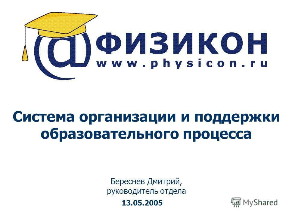 Система организации и поддержки образовательного процесса Береснев Дмитрий, руководитель отдела 13.05.2005