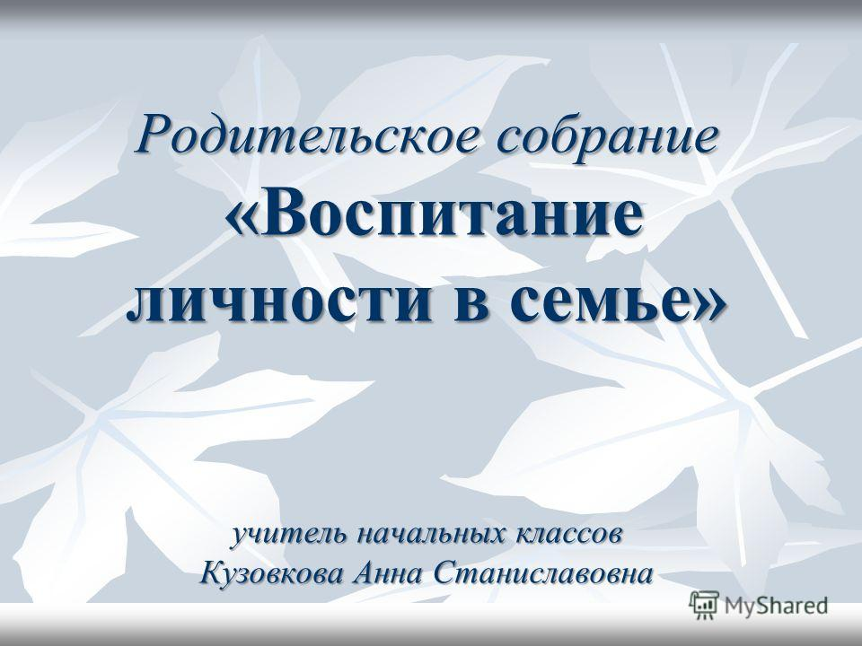 Родительское собрание «Воспитание личности в семье» учитель начальных классов Кузовкова Анна Станиславовна