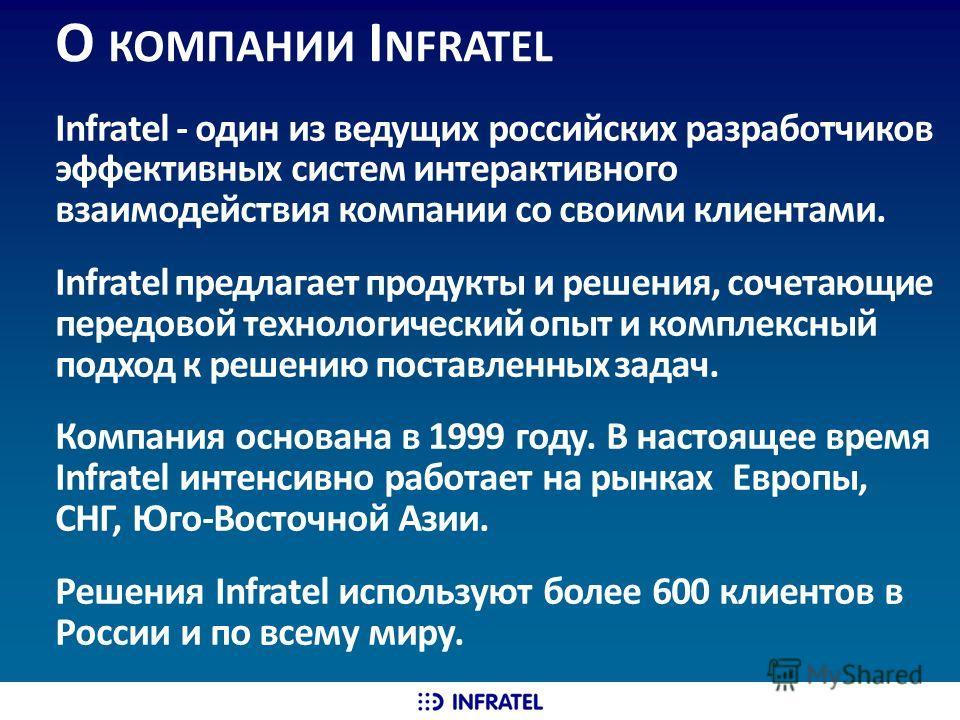 О КОМПАНИИ I NFRATEL Infratel - один из ведущих российских разработчиков эффективных систем интерактивного взаимодействия компании со своими клиентами. Infratel предлагает продукты и решения, сочетающие передовой технологический опыт и комплексный по