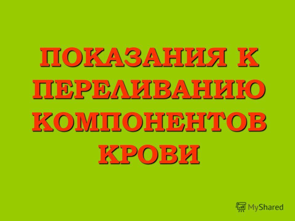ПОКАЗАНИЯ К ПЕРЕЛИВАНИЮ КОМПОНЕНТОВ КРОВИ
