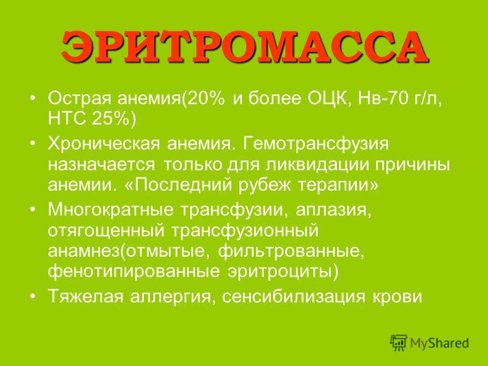 ЭРИТРОМАССА Острая анемия(20% и более ОЦК, Нв-70 г/л, НТС 25%) Хроническая анемия. Гемотрансфузия назначается только для ликвидации причины анемии. «Последний рубеж терапии» Многократные трансфузии, аплазия, отягощенный трансфузионный анамнез(отмытые