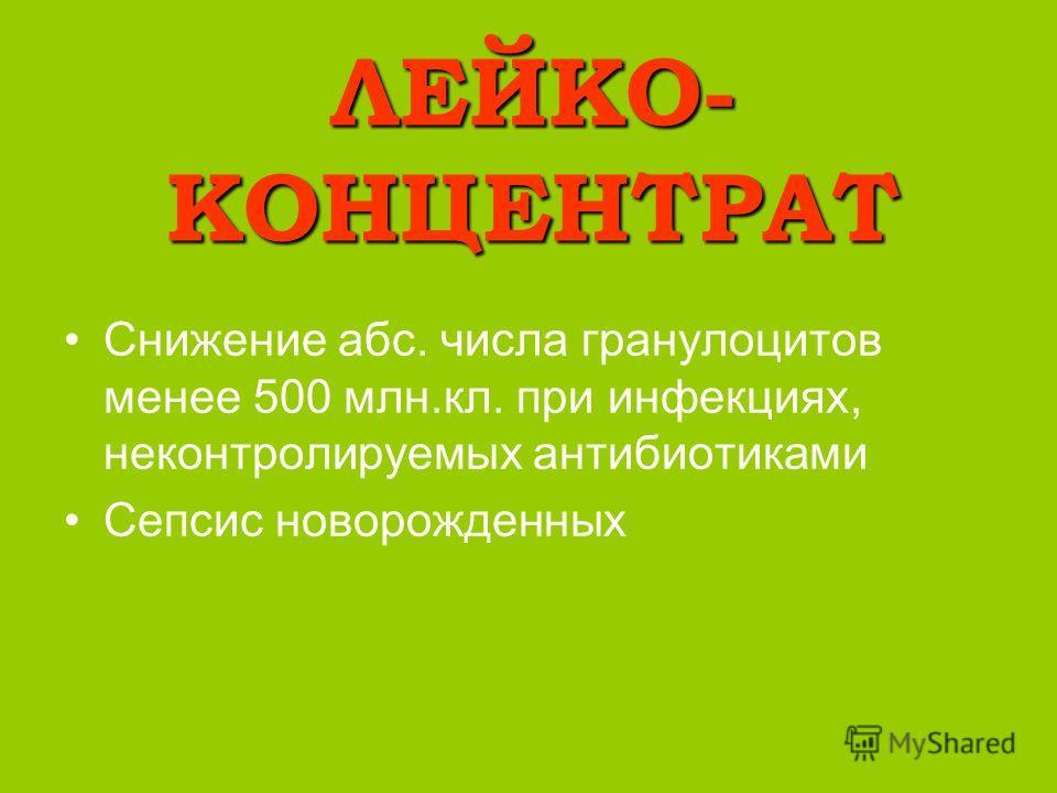 ЛЕЙКО- КОНЦЕНТРАТ Снижение абс. числа гранулоцитов менее 500 млн.кл. при инфекциях, неконтролируемых антибиотиками Сепсис новорожденных