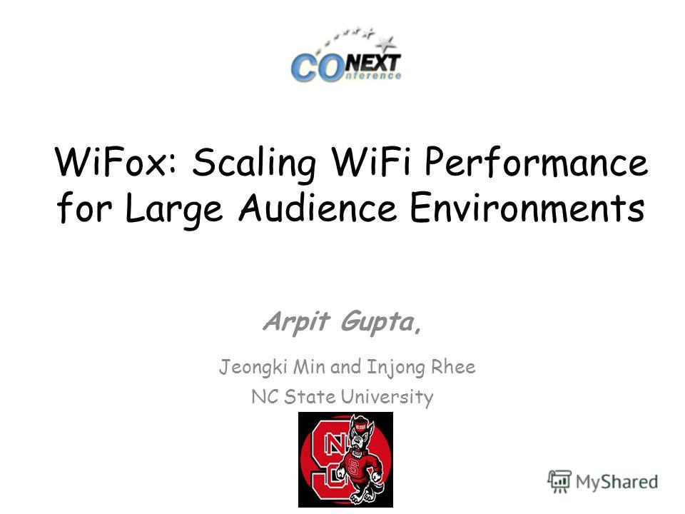 WiFox: Scaling WiFi Performance for Large Audience Environments Arpit Gupta, Jeongki Min and Injong Rhee NC State University