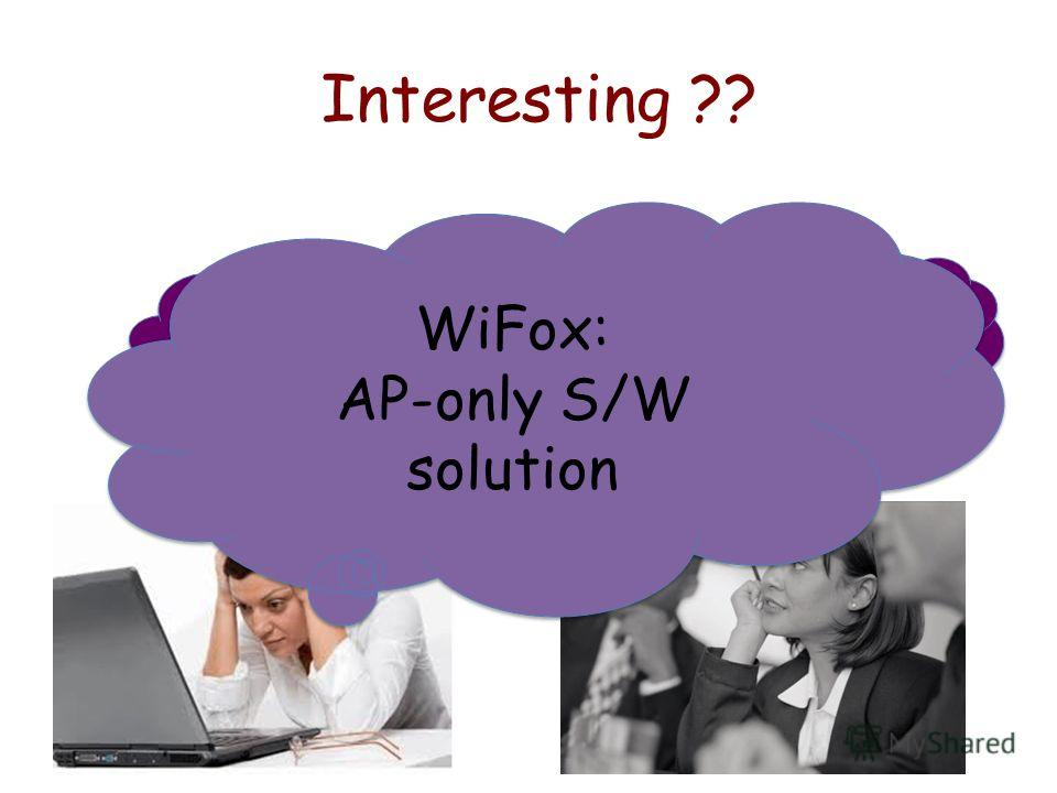 Interesting ?? Faster WiFi !! Manageable solution !! WiFox: AP-only S/W solution WiFox: AP-only S/W solution
