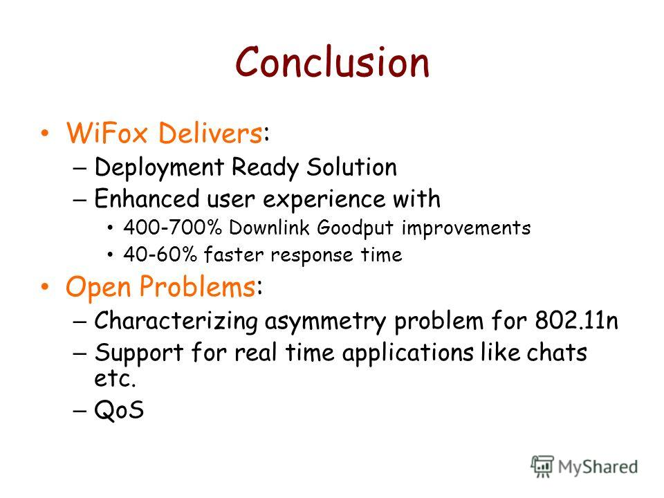 Conclusion WiFox Delivers: – Deployment Ready Solution – Enhanced user experience with 400-700% Downlink Goodput improvements 40-60% faster response time Open Problems: – Characterizing asymmetry problem for 802.11n – Support for real time applicatio