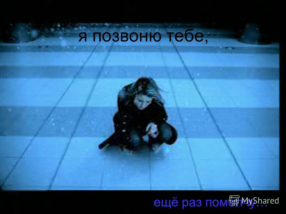 я позвоню тебе, ещё раз помолчу…