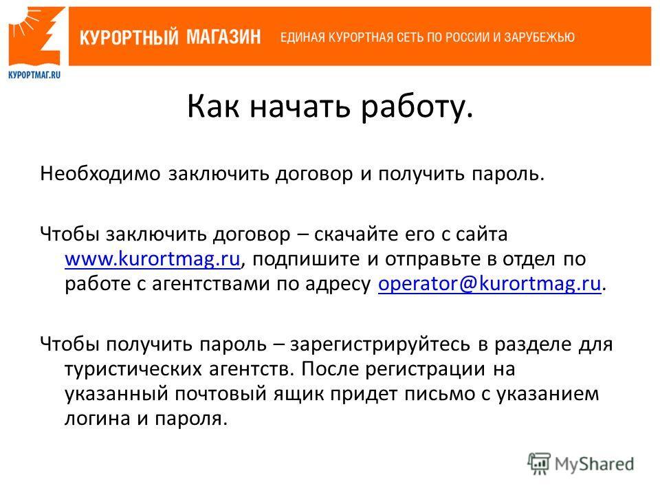 Необходимо заключить договор и получить пароль. Чтобы заключить договор – скачайте его с сайта www.kurortmag.ru, подпишите и отправьте в отдел по работе с агентствами по адресу operator@kurortmag.ru. www.kurortmag.ruoperator@kurortmag.ru Чтобы получи