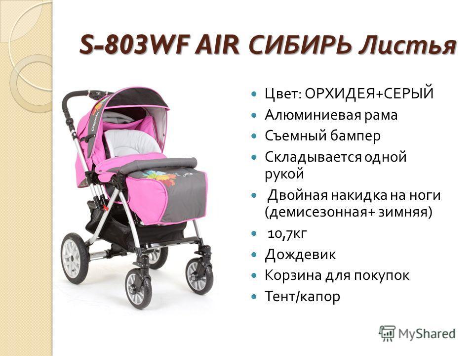 S-803WF AIR СИБИРЬ Листья Цвет : ОРХИДЕЯ + СЕРЫЙ Алюминиевая рама Съемный бампер Складывается одной рукой Двойная накидка на ноги ( демисезонная + зимняя ) 10,7 кг Дождевик Корзина для покупок Тент / капор