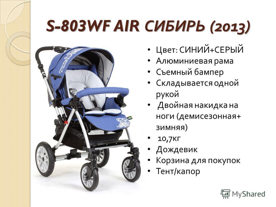 S-803WF AIR СИБИРЬ (2013) Цвет : СИНИЙ + СЕРЫЙ Алюминиевая рама Съемный бампер Складывается одной рукой Двойная накидка на ноги ( демисезонная + зимняя ) 10,7 кг Дождевик Корзина для покупок Тент / капор
