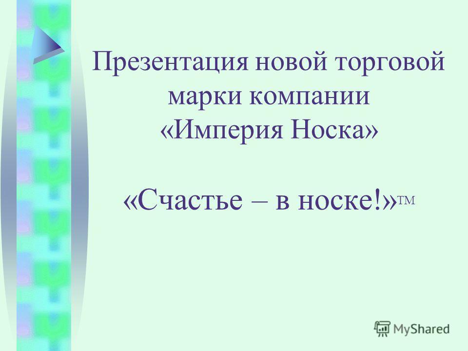 Презентация новой торговой марки компании «Империя Носка» «Счастье – в носке!» ТМ