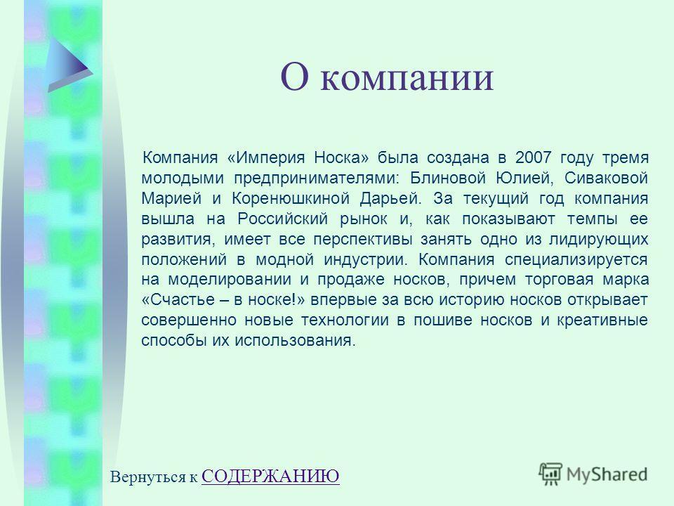 О компании Компания «Империя Носка» была создана в 2007 году тремя молодыми предпринимателями: Блиновой Юлией, Сиваковой Марией и Коренюшкиной Дарьей. За текущий год компания вышла на Российский рынок и, как показывают темпы ее развития, имеет все пе