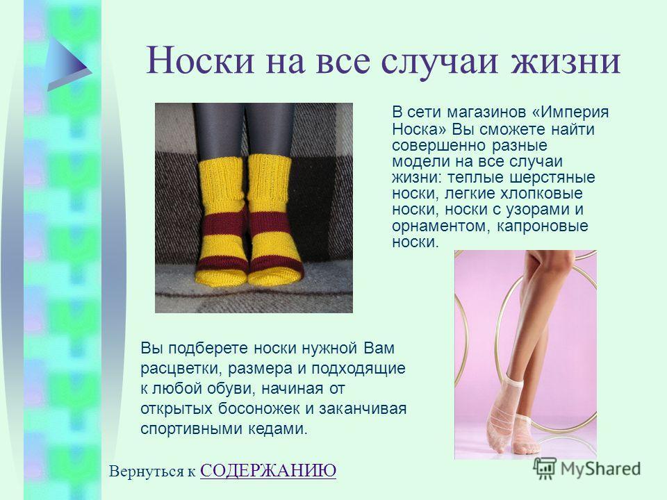Носки на все случаи жизни В сети магазинов «Империя Носка» Вы сможете найти совершенно разные модели на все случаи жизни: теплые шерстяные носки, легкие хлопковые носки, носки с узорами и орнаментом, капроновые носки. Вы подберете носки нужной Вам ра