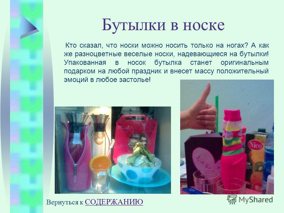 Бутылки в носке Кто сказал, что носки можно носить только на ногах? А как же разноцветные веселые носки, надевающиеся на бутылки! Упакованная в носок бутылка станет оригинальным подарком на любой праздник и внесет массу положительный эмоций в любое з