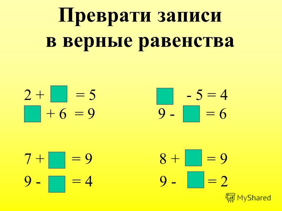 Преврати записи в верные равенства 2 + = 5 - 5 = 4 + 6 = 9 9 - = 6 7 + = 9 8 + = 9 9 - = 4 9 - = 2