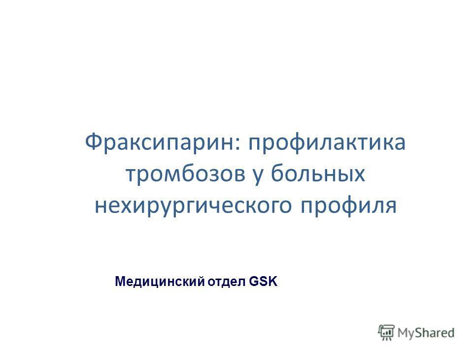 Фраксипарин: профилактика тромбозов у больных нехирургического профиля Медицинский отдел GSK