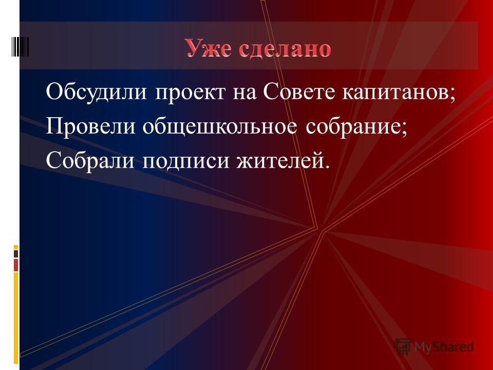 Обсудили проект на Совете капитанов; Провели общешкольное собрание; Собрали подписи жителей.