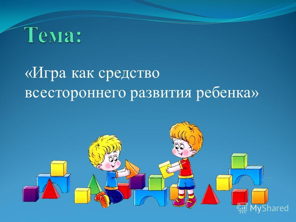 «Игра как средство всестороннего развития ребенка»
