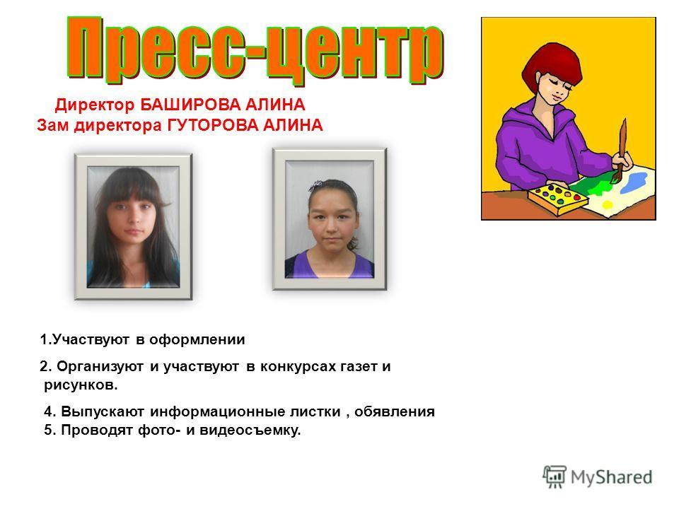Директор БАШИРОВА АЛИНА Зам директора ГУТОРОВА АЛИНА 1.Участвуют в оформлении 2. Организуют и участвуют в конкурсах газет и рисунков. 4. Выпускают информационные листки, обявления 5. Проводят фото- и видеосъемку.