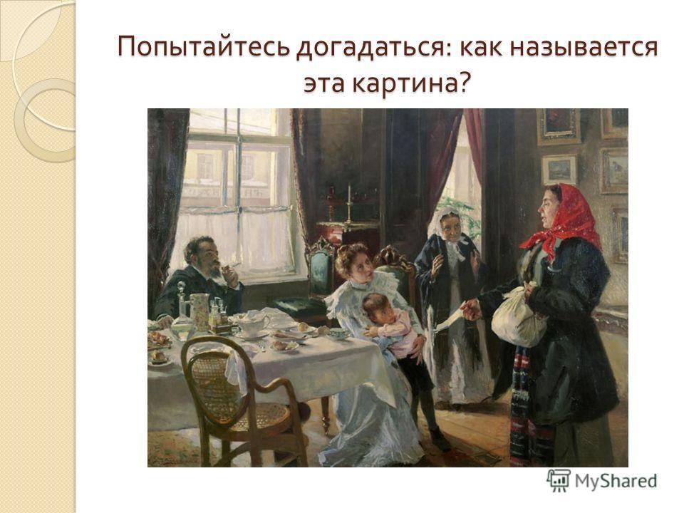 Попытайтесь догадаться : как называется эта картина ?