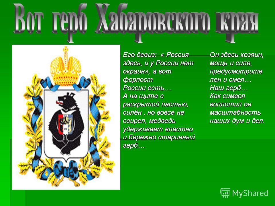 Его девиз: « Россия здесь, и у России нет окраин», а вот форпост России есть… А на щите с раскрытой пастью, силён, но вовсе не свиреп, медведь удерживает властно и бережно старинный герб… Он здесь хозяин, мощь и сила, предусмотрите лен и смел… Наш ге