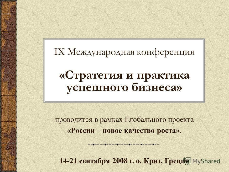 IX Международная конференция «Стратегия и практика успешного бизнеса» проводится в рамках Глобального проекта «России – новое качество роста». 14-21 сентября 2008 г. о. Крит, Греция