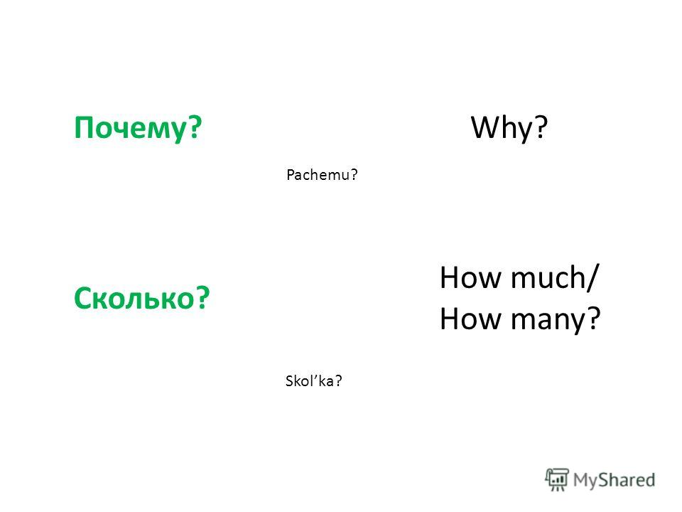 Почему?Why? Pachemu? Сколько? How much/ How many? Skolka?