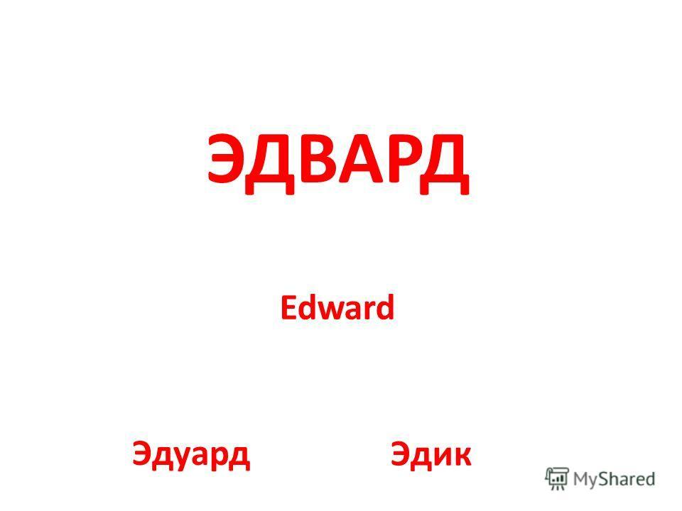 Edward ЭДВАРД Эдуард Эдик