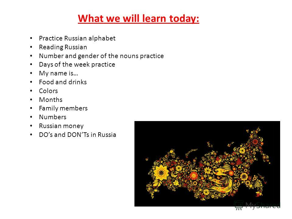 What we will learn today: Practice Russian alphabet Reading Russian Number and gender of the nouns practice Days of the week practice My name is… Food and drinks Colors Months Family members Numbers Russian money DOs and DONTs in Russia