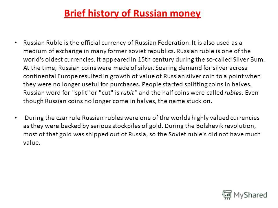 Brief history of Russian money Russian Ruble is the official currency of Russian Federation. It is also used as a medium of exchange in many former soviet republics. Russian ruble is one of the world's oldest currencies. It appeared in 15th century d