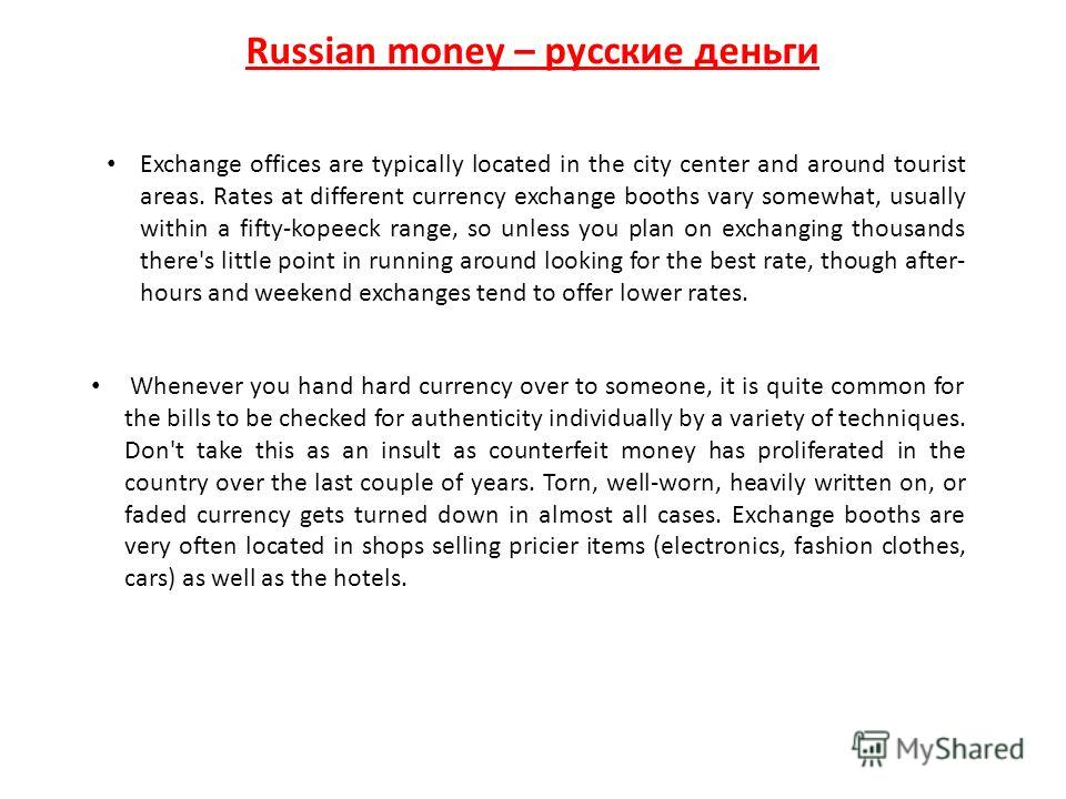 Russian money – русские деньги Exchange offices are typically located in the city center and around tourist areas. Rates at different currency exchange booths vary somewhat, usually within a fifty-kopeeck range, so unless you plan on exchanging thous