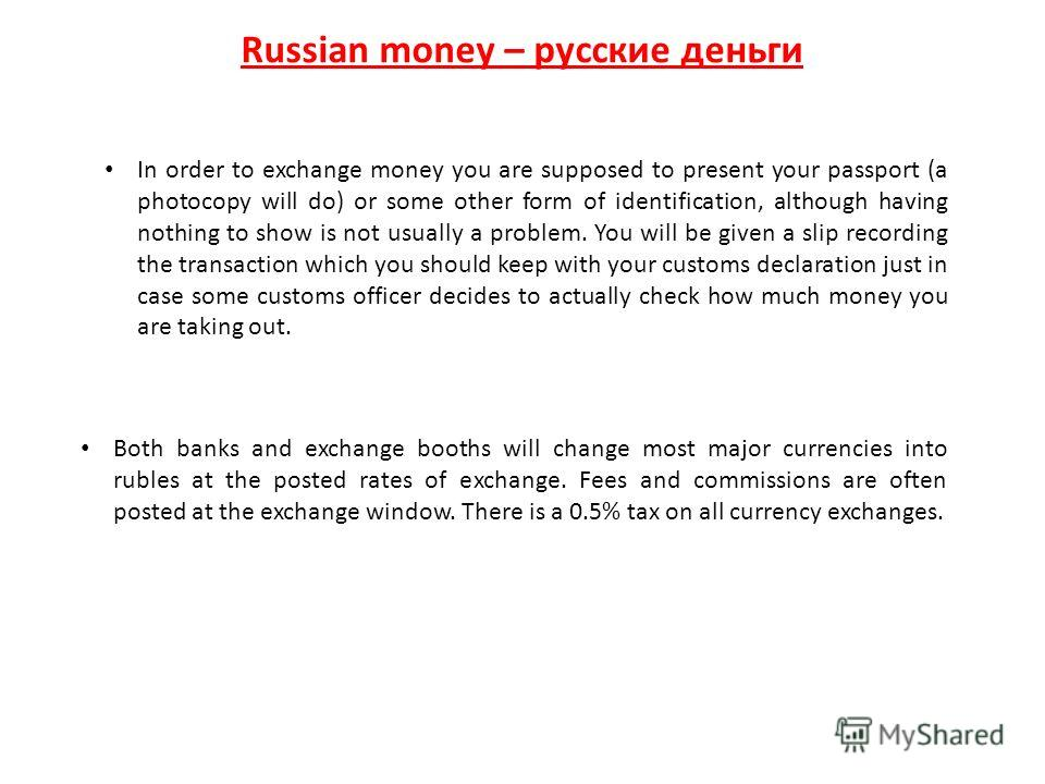 Russian money – русские деньги Both banks and exchange booths will change most major currencies into rubles at the posted rates of exchange. Fees and commissions are often posted at the exchange window. There is a 0.5% tax on all currency exchanges.