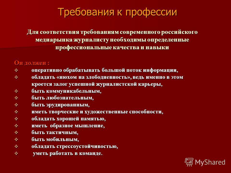 Для соответствия требованиям современного российского медиарынка журналисту необходимы определенные профессиональные качества и навыки Он должен : оперативно обрабатывать большой поток информации, оперативно обрабатывать большой поток информации, обл