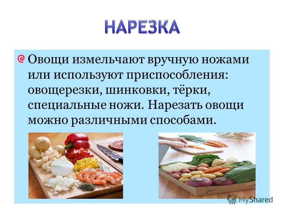 Овощи измельчают вручную ножами или используют приспособления: овощерезки, шинковки, тёрки, специальные ножи. Нарезать овощи можно различными способами.