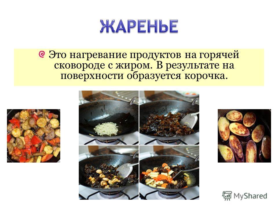 Это нагревание продуктов на горячей сковороде с жиром. В результате на поверхности образуется корочка.