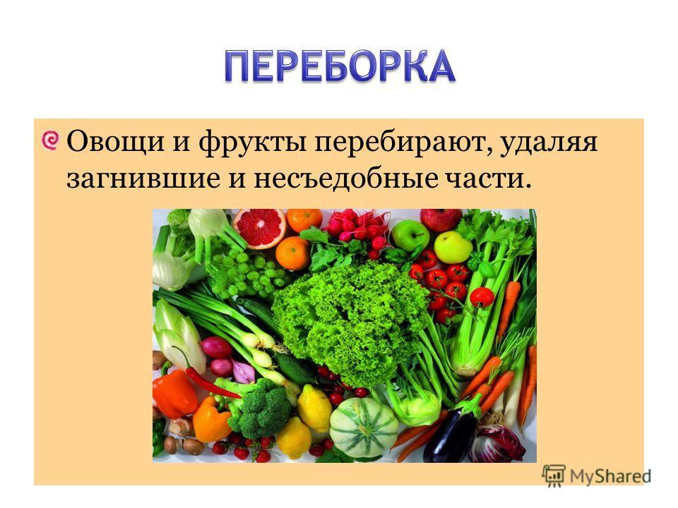 Овощи и фрукты перебирают, удаляя загнившие и несъедобные части.