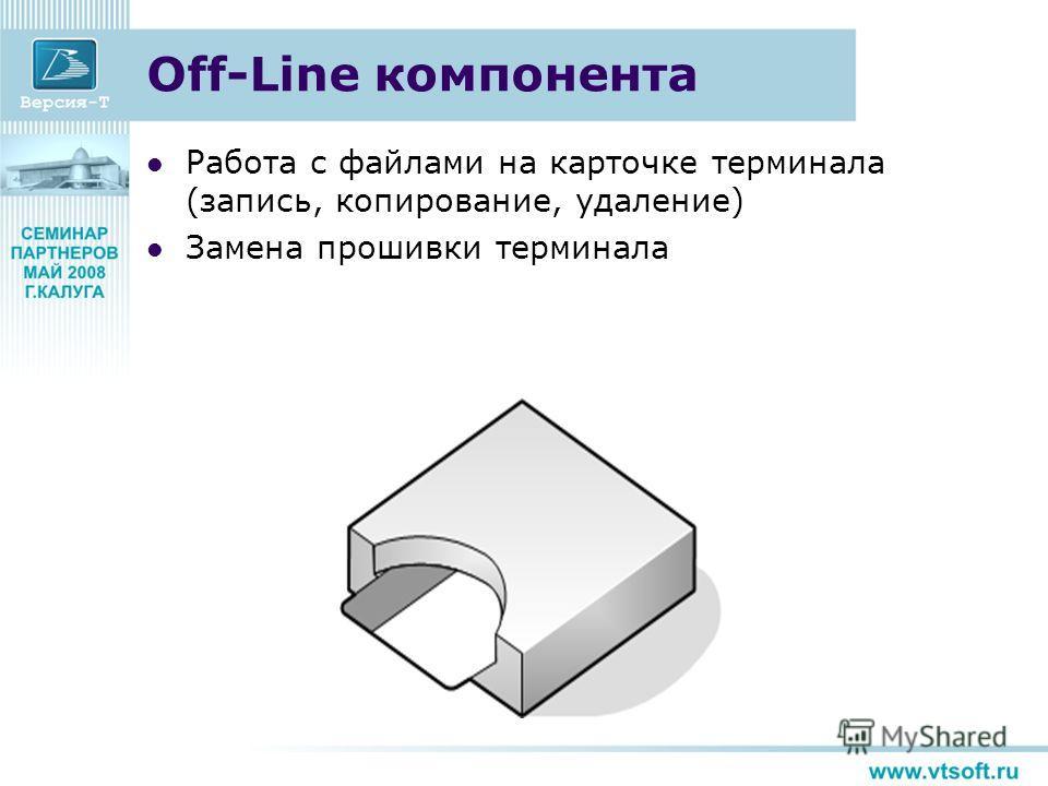 Off-Line компонента Работа с файлами на карточке терминала (запись, копирование, удаление) Замена прошивки терминала