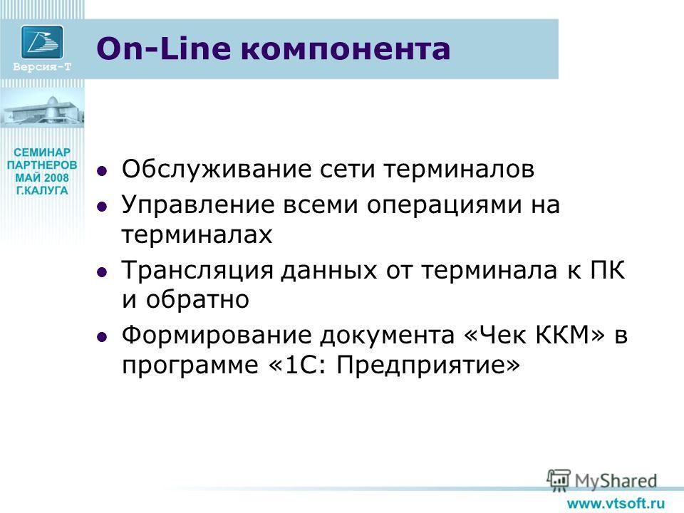 On-Line компонента Обслуживание сети терминалов Управление всеми операциями на терминалах Трансляция данных от терминала к ПК и обратно Формирование документа «Чек ККМ» в программе «1С: Предприятие»