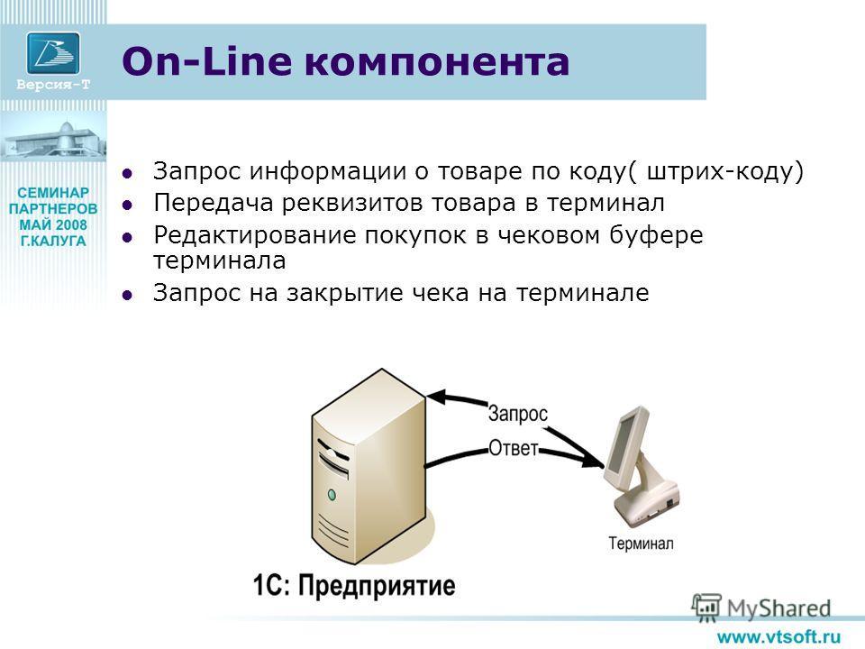 On-Line компонента Запрос информации о товаре по коду( штрих-коду) Передача реквизитов товара в терминал Редактирование покупок в чековом буфере терминала Запрос на закрытие чека на терминале
