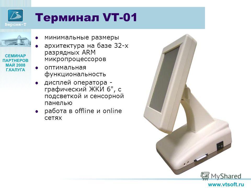 Терминал VT-01 минимальные размеры архитектура на базе 32-х разрядных ARM микропроцессоров оптимальная функциональность дисплей оператора - графический ЖКИ 6, с подсветкой и сенсорной панелью работа в offline и online сетях