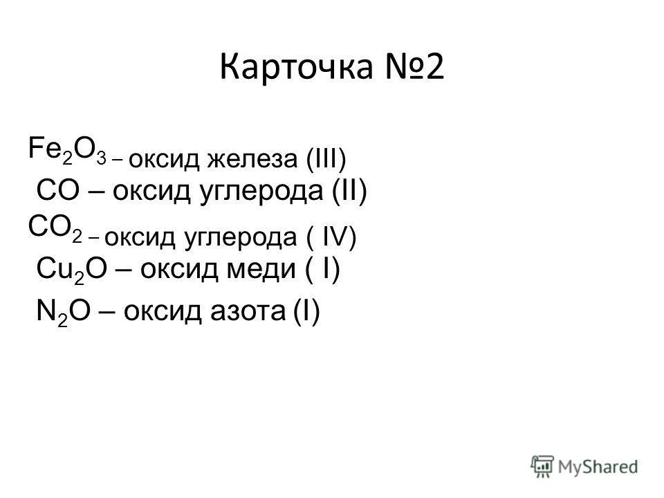 Карточка 2 Fe 2 O 3 – оксид железа (ІІІ) CO – оксид углерода (ІІ) CO 2 – оксид углерода ( ІV) Cu 2 O – оксид меди ( І) N 2 O – оксид азота (І)