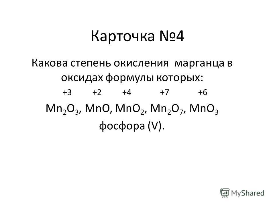 Карточка 4 Какова степень окисления марганца в оксидах формулы которых: +3 +2 +4 +7 +6 Mn 2 O 3, MnO, MnO 2, Mn 2 O 7, MnO 3 фосфора (V).