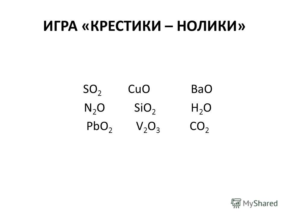 ИГРА «КРЕСТИКИ – НОЛИКИ» SO 2 CuO BaO N 2 O SiO 2 H 2 O PbO 2 V 2 O 3 CO 2